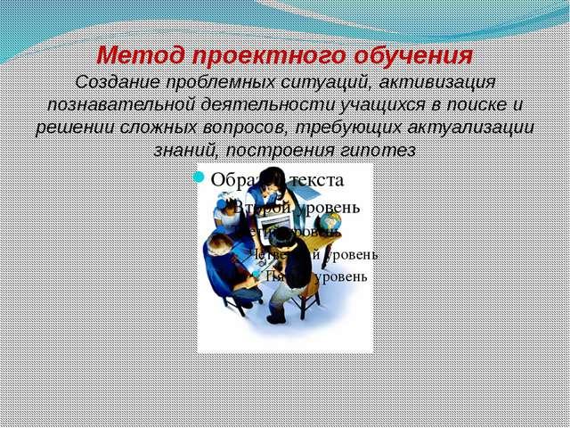 Метод проектного обучения Создание проблемных ситуаций, активизация познавате...