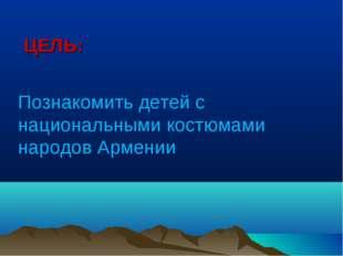 ЦЕЛЬ: Познакомить детей с национальными костюмами народов Армении