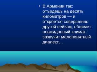 В Армении так: отъедешь на десять километров — и откроется совершенно другой