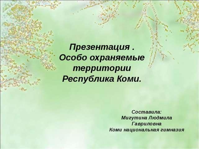 Презентация . Особо охраняемые территории Республика Коми. Составила: Мигутин...