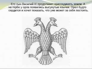 Его сын Василий III продолжает присоединять земли. А на гербе у орла появил