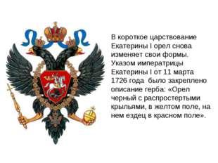 В короткое царствование Екатерины I орел снова изменяет свои формы. Указом им