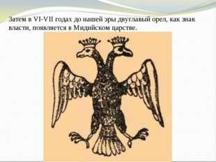 Затем в VI-VII годах до нашей эры двуглавый орел, как знак власти, появляется