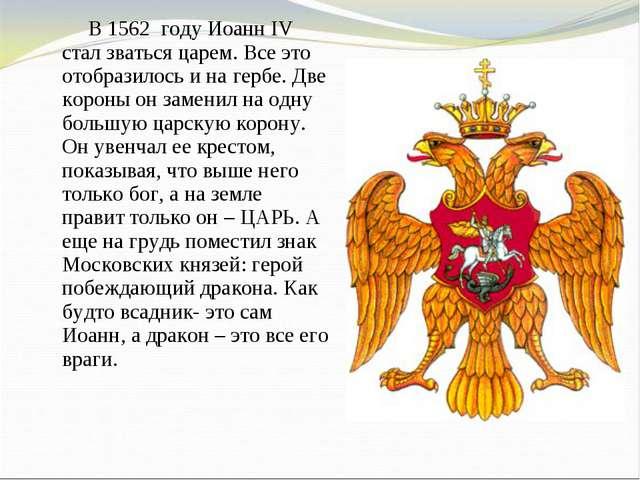 В 1562 году Иоанн IV стал зваться царем. Все это отобразилось и на гербе....