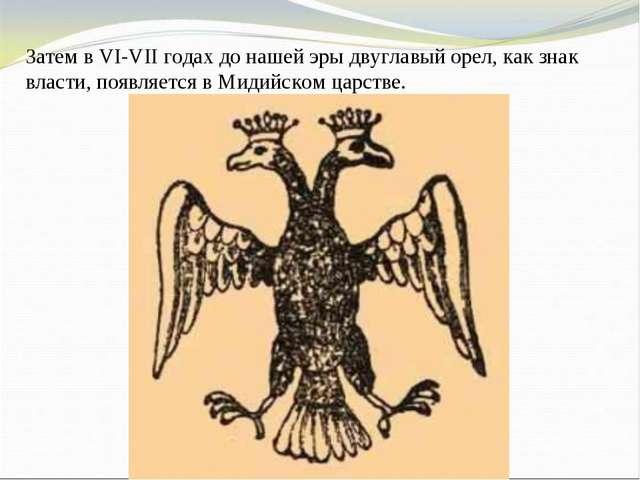 Затем в VI-VII годах до нашей эры двуглавый орел, как знак власти, появляется...