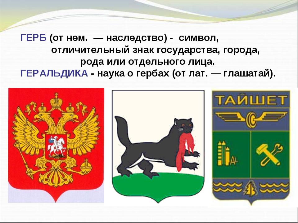 ГЕРБ (от нем. — наследство) - символ, отличительный знак государства, города,...