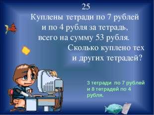 25 Куплены тетради по 7 рублей и по 4 рубля за тетрадь, всего на сумму 53 ру