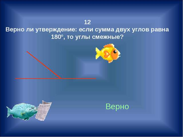 12 Верно ли утверждение: если сумма двух углов равна 180°, то углы смежные? В...