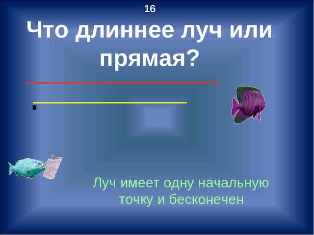 16 Что длиннее луч или прямая? Луч имеет одну начальную точку и бесконечен ∙