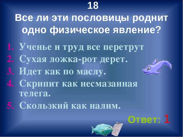 18 Все ли эти пословицы роднит одно физическое явление? Ученье и труд все пе...