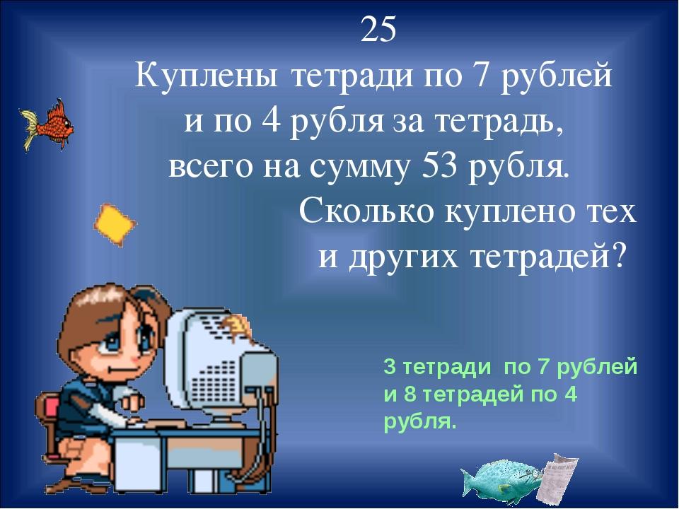 25 Куплены тетради по 7 рублей и по 4 рубля за тетрадь, всего на сумму 53 ру...
