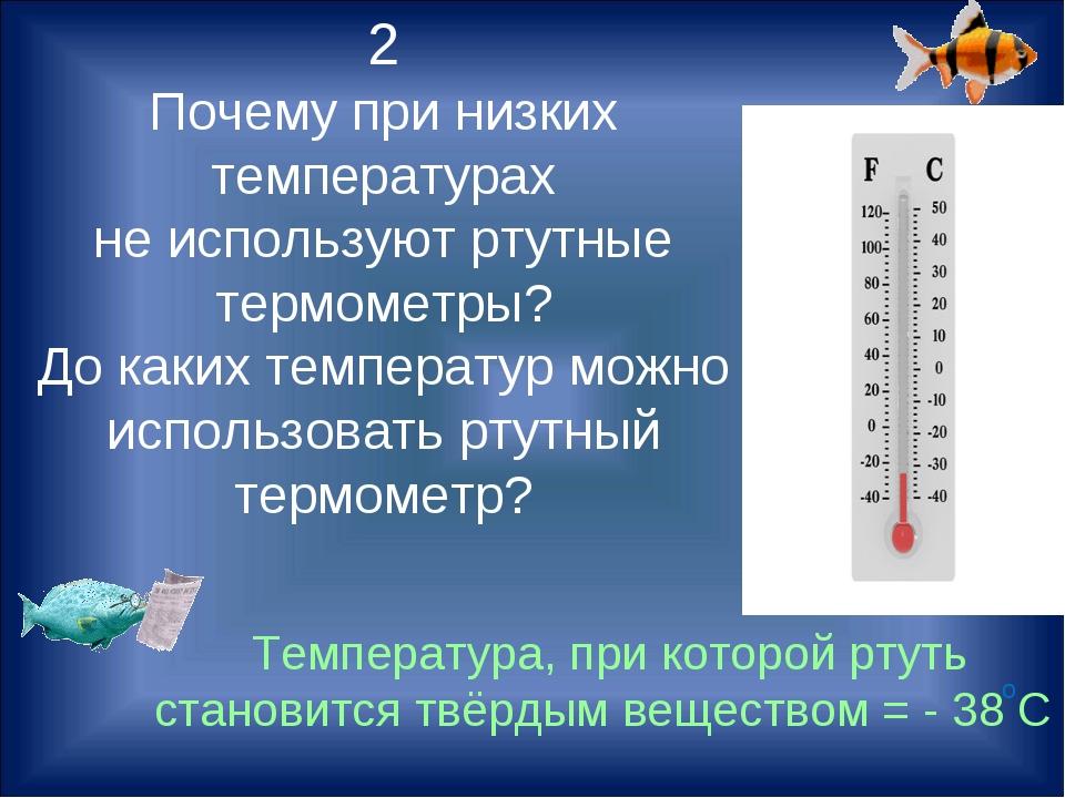 2 Почему при низких температурах не используют ртутные термометры? До каких т...