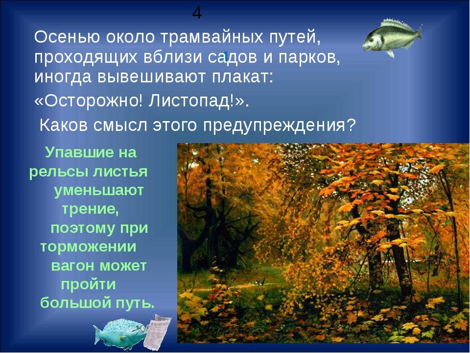 4 Упавшие на рельсы листья уменьшают трение, поэтому при торможении вагон мож...