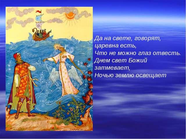 Да на свете, говорят, царевна есть, Что не можно глаз отвесть. Днем свет Божи...