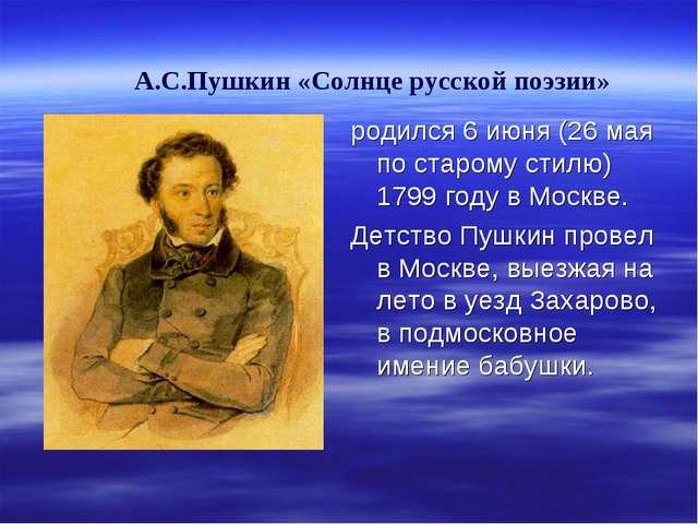 А.С.Пушкин «Солнце русской поэзии» родился 6 июня (26 мая по старому стилю)...
