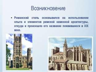 Возникновение Романский стиль основывался на использовании опыта и элементов