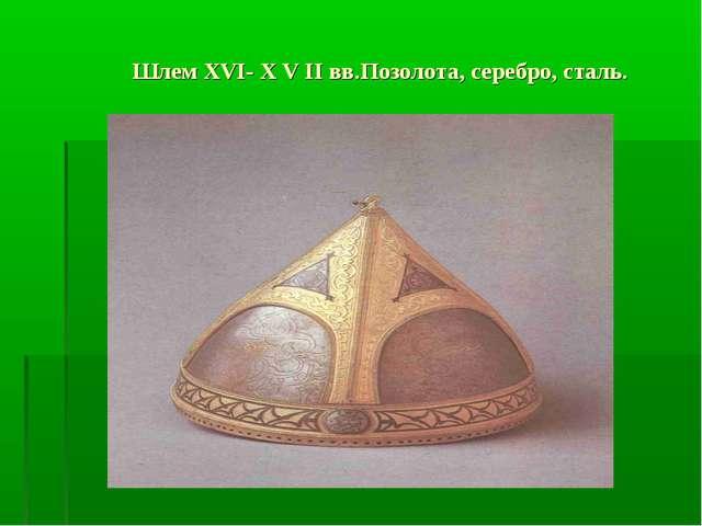 Шлем XVI- X V II вв.Позолота, серебро, сталь.