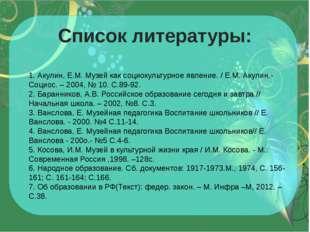 Список литературы: 1. Акулин, Е.М. Музей как социокультурное явление. / Е.М.