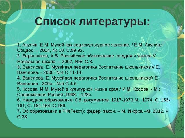 Список литературы: 1. Акулин, Е.М. Музей как социокультурное явление. / Е.М....