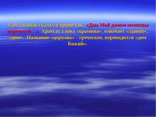 Сам Господь сказал о храме так: «Дом Мой домом молитвы наречется…» Храм от с
