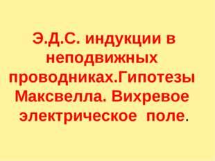 Э.Д.С. индукции в неподвижных проводниках.Гипотезы Максвелла. Вихревое элект