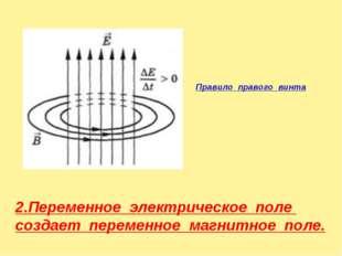 Правило правого винта 2.Переменное электрическое поле создает переменное магн