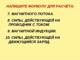 НАПИШИТЕ ФОРМУЛУ ДЛЯ РАСЧЁТА: 7. МАГНИТНОГО ПОТОКА. 8. СИЛЫ, ДЕЙСТВУЮЩЕЙ НА П