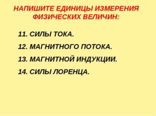 НАПИШИТЕ ЕДИНИЦЫ ИЗМЕРЕНИЯ ФИЗИЧЕСКИХ ВЕЛИЧИН: 11. СИЛЫ ТОКА. 12. МАГНИТНОГО