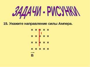 × × × × × × × × × × × × × × × × × × × × B 15. Укажите направление силы Ампера