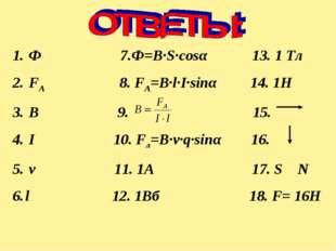 Ф 7.Ф=B∙S∙cosα 13. 1 Тл FA 8. FA=B∙l∙I∙sinα 14. 1Н В 9. 15. I 10. Fл=B∙v∙q∙s