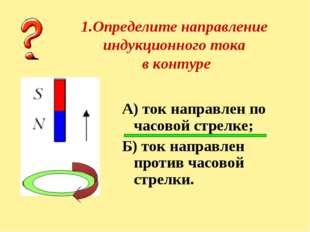 1.Определите направление индукционного тока в контуре А) ток направлен по час