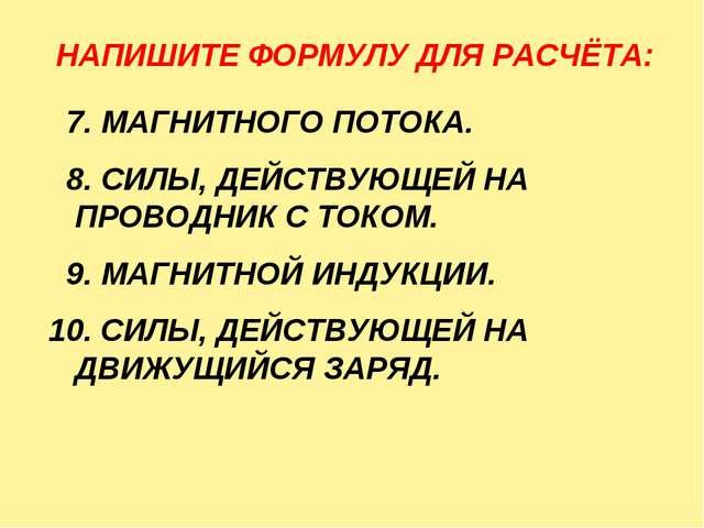 НАПИШИТЕ ФОРМУЛУ ДЛЯ РАСЧЁТА: 7. МАГНИТНОГО ПОТОКА. 8. СИЛЫ, ДЕЙСТВУЮЩЕЙ НА П...