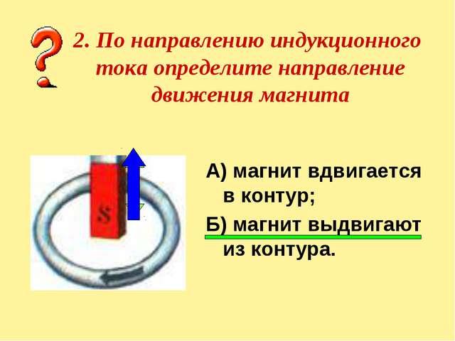 2. По направлению индукционного тока определите направление движения магнита...
