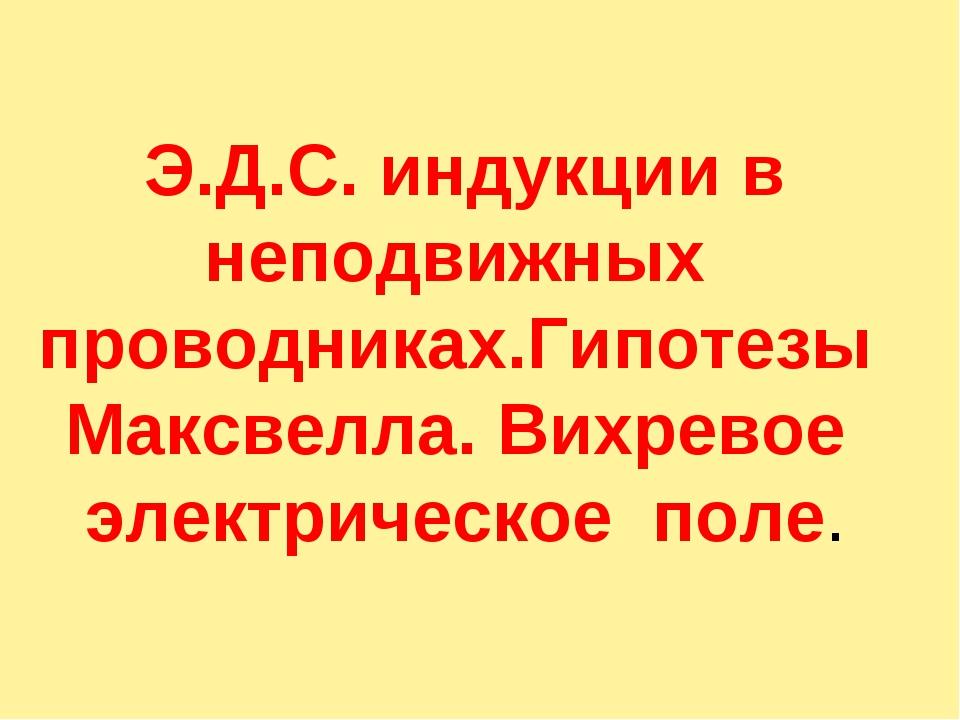Э.Д.С. индукции в неподвижных проводниках.Гипотезы Максвелла. Вихревое элект...