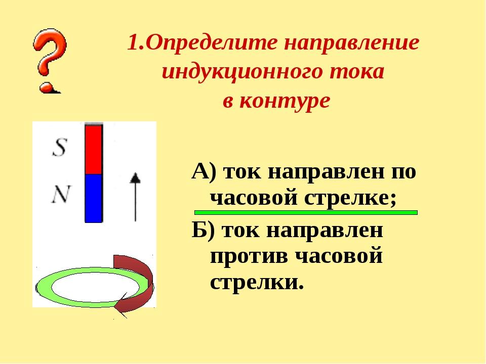 1.Определите направление индукционного тока в контуре А) ток направлен по час...