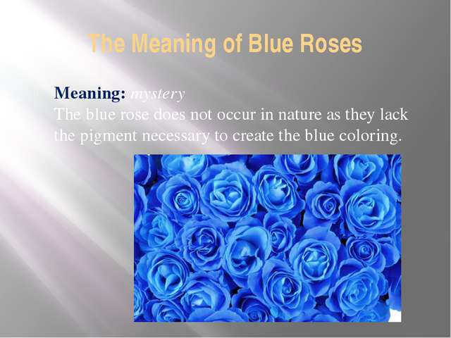The Meaning of Blue Roses Meaning: mystery The blue rose does not occur in na...
