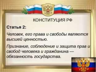 КОНСТИТУЦИЯ РФ Статья 2: Человек, его права и свободы являются высшей ценнос
