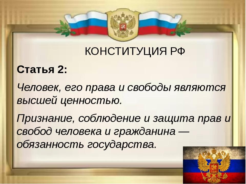 КОНСТИТУЦИЯ РФ Статья 2: Человек, его права и свободы являются высшей ценнос...