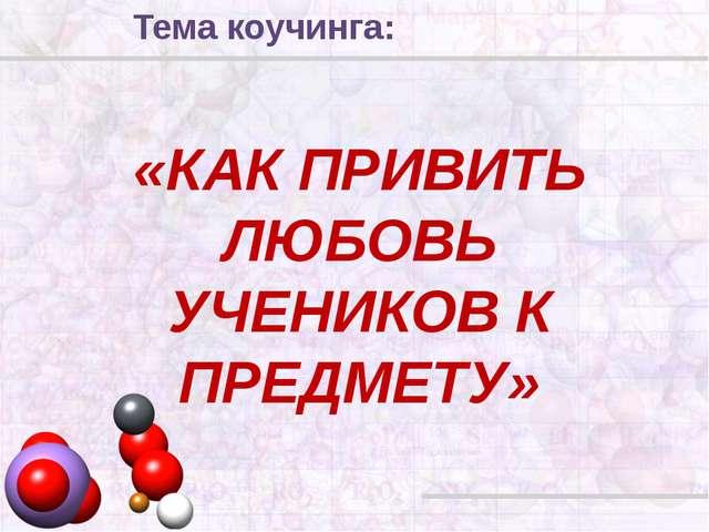 «КАК ПРИВИТЬ ЛЮБОВЬ УЧЕНИКОВ К ПРЕДМЕТУ» Тема коучинга: