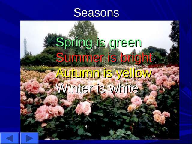 Seasons Spring is green Summer is bright Autumn is yellow Winter is white