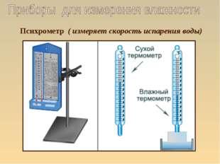 Психрометр ( измеряет скорость испарения воды)