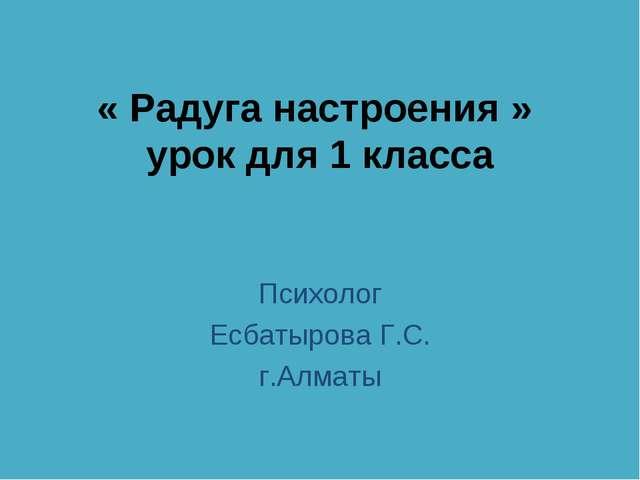 « Радуга настроения » урок для 1 класса Психолог Есбатырова Г.С. г.Алматы Ace...