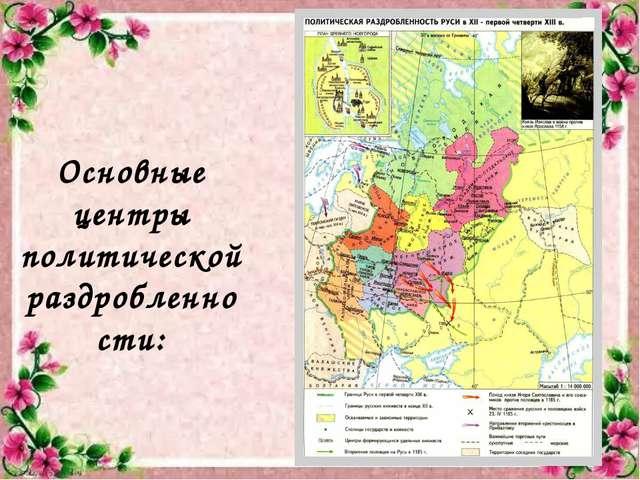 Основные центры политической раздробленности: