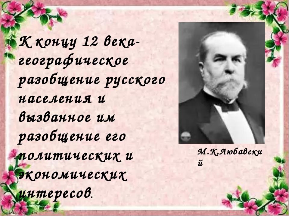 К концу 12 века- географическое разобщение русского населения и вызванное им...