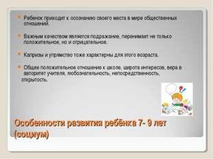 Особенности развития ребёнка 7- 9 лет (социум) Ребенок приходит к осознанию с