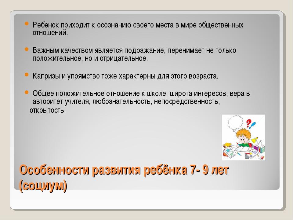 Особенности развития ребёнка 7- 9 лет (социум) Ребенок приходит к осознанию с...