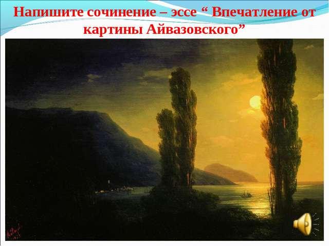 """Напишите сочинение – эссе """" Впечатление от картины Айвазовского"""""""