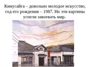 Кинусайга – довольно молодое искусство, год его рождения – 1987. Но эти карти