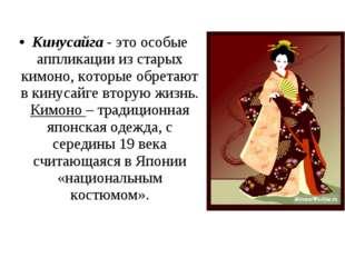 Кинусайга- это особые аппликации из старых кимоно, которые обретают в кинуса