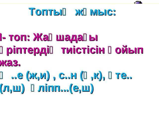 Топтық жұмыс: І- топ: Жақшадағы әріптердің тиістісін қойып жаз. Ә ..е (ж,и)...